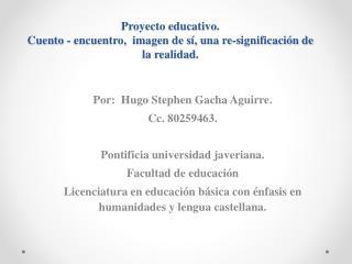 Proyecto educativo.  Cuento - encuentro,  imagen de sí, una re-significación de la realidad.
