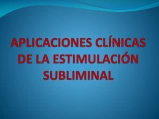 APLICACIONES CLÍNICAS DE LA ESTIMULACIÓN SUBLIMINAL