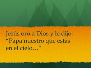 """Jes ús oró a Dios y le dijo: """" Papa nuestro que est ás en el cielo…"""""""