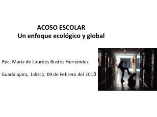 ACOSO ESCOLAR Un enfoque ecológico y global Psic. María de Lourdes Bustos Hernández