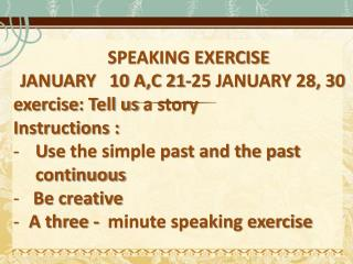 SPEAKING EXERCISE  JANUARY   10 A,C 21-25 JANUARY 28, 30 exercise : Tell us  a story