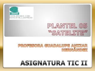 "PLANTEL 05 ""SATELITE"" PROFESORA GUADALUPE ANIZAR HERNÁNDEZ ASIGNATURA TIC II"
