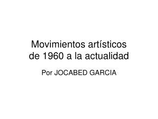 Movimientos artísticos  de 1960 a la actualidad