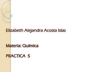 Elizabeth Alejandra Acosta Islas Materia : Química PRACTICA  5