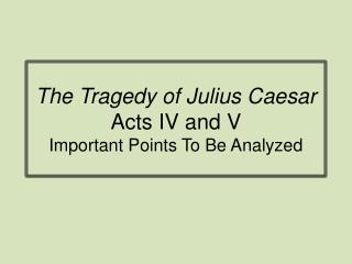 The Tragedy of Julius Caesar Acts IV and V Important Points To Be Analyzed