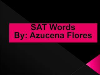 SAT Words  By:  Azucena  Flores