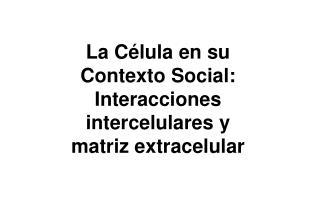La C lula en su Contexto Social: Interacciones intercelulares y matriz extracelular