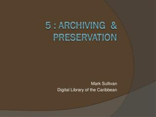 5 :  Archiving   &  Preservation