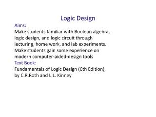 Logic Design Aims: Make students familiar with Boolean algebra,