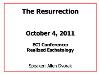 The Resurrection October 4, 2011 ECI Conference: Realized Eschatology Speaker : Allen Dvorak