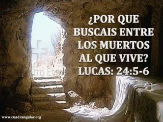 ¿POR QUE  BUSCAIS ENTRE LOS MUERTOS AL QUE VIVE? LUCAS: 24:5-6