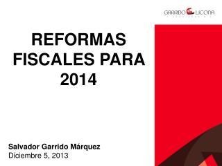 REFORMAS FISCALES PARA 2014 Salvador Garrido Márquez Diciembre 5,  2013