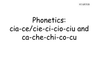 Phonetics :  cia -ce/ cie -ci- cio - ciu  and  ca -che-chi-co-cu