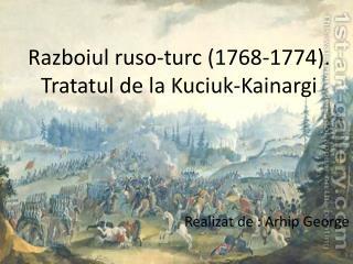 Razboiul ruso-turc  (1768-1774). Tratatul  de la  Kuciuk-Kainargi Realizat  de :  Arhip  George