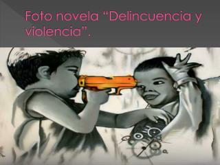 Foto novela �Delincuencia y violencia�.