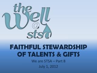 Faithful Stewardship of talents & gifts We are STSA  – Part  8 July 1,  2012