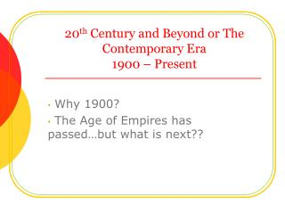 20 th  Century and Beyond or The Contemporary Era 1900 – Present