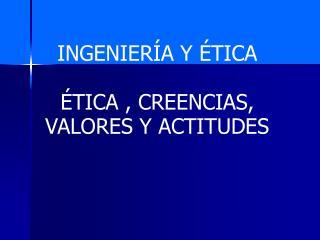 INGENIERÍA Y ÉTICA ÉTICA , CREENCIAS, VALORES Y ACTITUDES