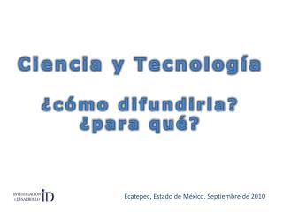 Ciencia y Tecnología  ¿cómo difundirla? ¿para qué?