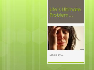 Life's Ultimate Problem…