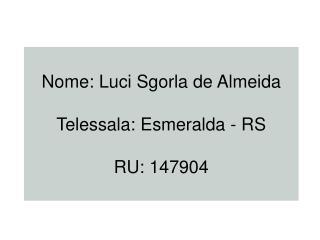 Nome: Luci Sgorla de Almeida  Telessala: Esmeralda - RS   RU: 147904