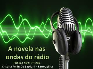 A novela nas  ondas do rádio Público alvo: 8ª  série  Cristina  Pellin  De  Bastiani – Farroupilha
