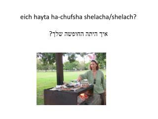 eich  hayta  ha- chufsha shelacha/shelach ? ? איך היתה החופשה שלך