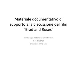 "Materiale documentativo di supporto alla discussione del film ""Brad and  Roses """