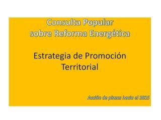 Consulta Popular  sobre Reforma Energética Estrategia de Promoción Territorial