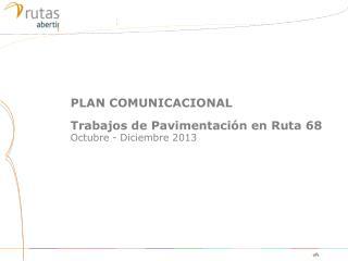 PLAN COMUNICACIONAL Trabajos de  Pavimentación  en  Ruta  68  Octubre - Diciembre 2013