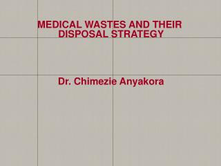 MEDICAL  WASTES AND THEIR  DISPOSAL STRATEGY Dr.  Chimezie Anyakora