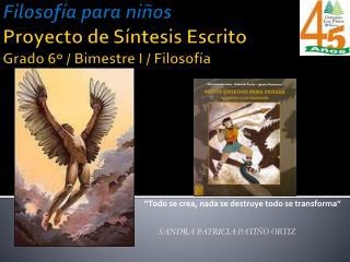 Filosofía para niños  Proyecto de Síntesis Escrito Grado  6º  / Bimestre I / Filosofía