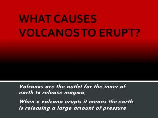 WHAT CAUSES VOLCANOS TO ERUPT?