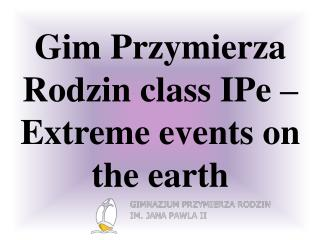 Gim Przymierza  Rodzin  class IPe  –Extreme  events  on the  earth