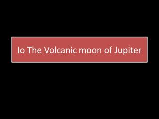 Io The Volcanic moon of Jupiter