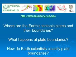 http://plateboundary.rice.edu/ Where are the Earth's tectonic plates and their boundaries?