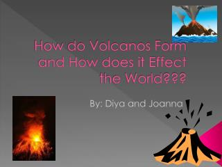 How do Volcanos Form and How does it Effect the World???