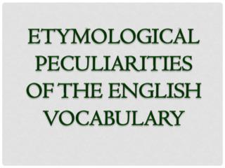 ETYMOLOGICAL PECULIARITIES OF THE ENGLISH VOCABULARY