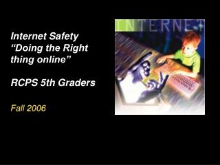 Internet Safety  Doing the Right thing online   RCPS 5th Graders  Fall 2006