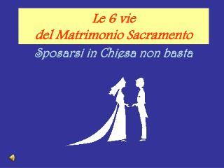 Le 6 vie  del Matrimonio Sacramento