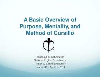 A Basic Overview of Purpos e , Mentalit y , and  Method of Cursillo