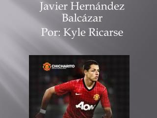 Javier  Hernández Balcázar Por : Kyle  Ricarse