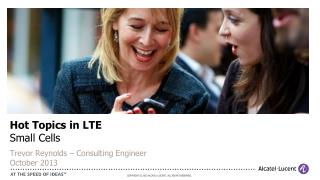 Hot Topics in LTE Small Cells  Trevor Reynolds – Consulting Engineer October 2013