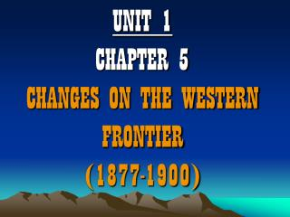 UNIT 1 CHAPTER 5 CHANGES ON THE WESTERN FRONTIER (1877-1900)