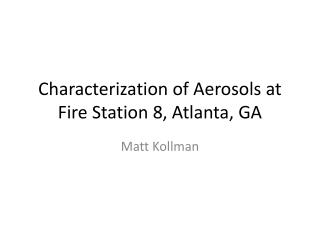 Characterization of Aerosols at Fire  S tation 8, Atlanta, GA