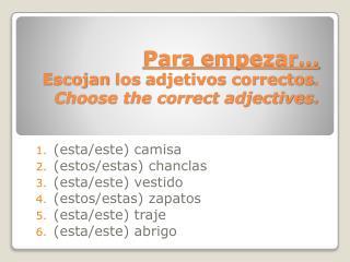Para  empezar …  Escojan  los  adjetivos correctos .  Choose the correct adjectives.