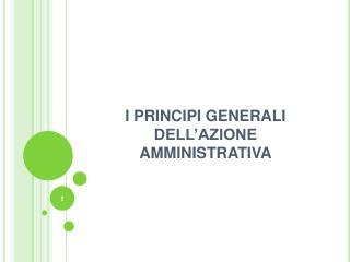 I PRINCIPI GENERALI DELL'AZIONE AMMINISTRATIVA