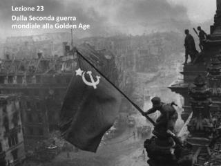 Lezione  23 Dalla Seconda guerra mondiale alla Golden Age