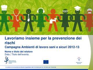 Lavoriamo insieme per la prevenzione dei rischi Campagna Ambienti di lavoro sani e sicuri 2012-13