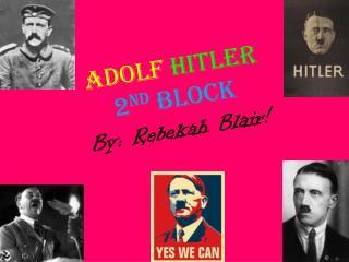 Adolf Hitler 2 nd  block B y: Rebekah Blair!